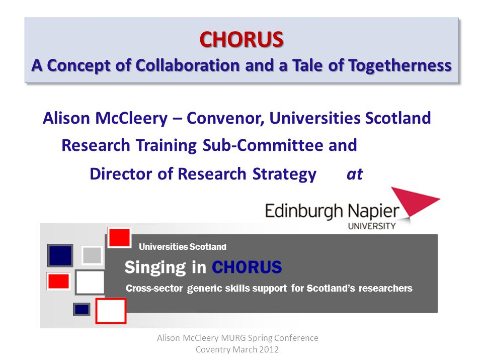 CHORUS A Concept of Collaboration and a Tale of Togetherness Alison McCleery – Convenor, Universities Scotland Research Training Sub-Committee and Director of Research Strategy at Universities Scotland Alison McCleery MURG Spring Conference Coventry March 2012 Singing in CHORUS Cross-sector generic skills support for Scotland's researchers