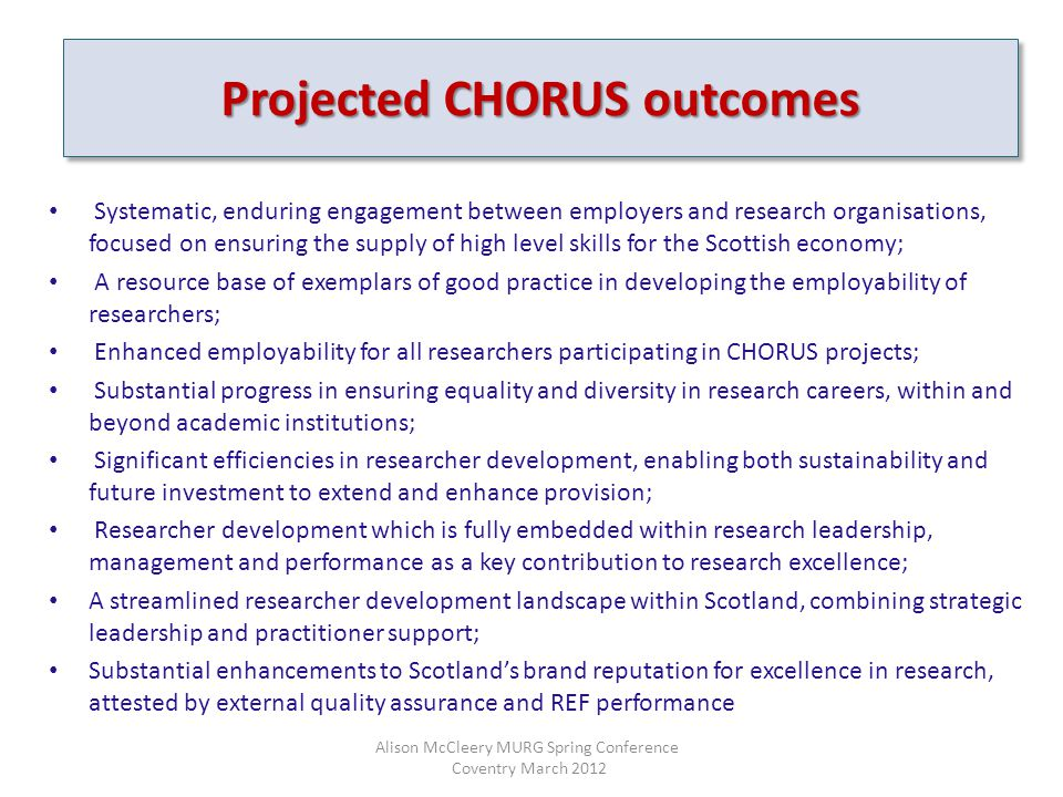 Systematic, enduring engagement between employers and research organisations, focused on ensuring the supply of high level skills for the Scottish economy; A resource base of exemplars of good practice in developing the employability of researchers; Enhanced employability for all researchers participating in CHORUS projects; Substantial progress in ensuring equality and diversity in research careers, within and beyond academic institutions; Significant efficiencies in researcher development, enabling both sustainability and future investment to extend and enhance provision; Researcher development which is fully embedded within research leadership, management and performance as a key contribution to research excellence; A streamlined researcher development landscape within Scotland, combining strategic leadership and practitioner support; Substantial enhancements to Scotland's brand reputation for excellence in research, attested by external quality assurance and REF performance Projected CHORUS outcomes Alison McCleery MURG Spring Conference Coventry March 2012