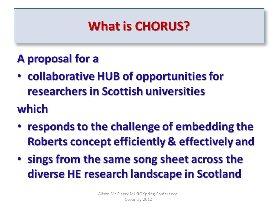A proposal for a collaborative HUB of opportunities for researchers in Scottish universities collaborative HUB of opportunities for researchers in Scottish universitieswhich responds to the challenge of embedding the Roberts concept efficiently & effectively and responds to the challenge of embedding the Roberts concept efficiently & effectively and sings from the same song sheet across the diverse HE research landscape in Scotland sings from the same song sheet across the diverse HE research landscape in Scotland Alison McCleery MURG Spring Conference Coventry 2012 What is CHORUS