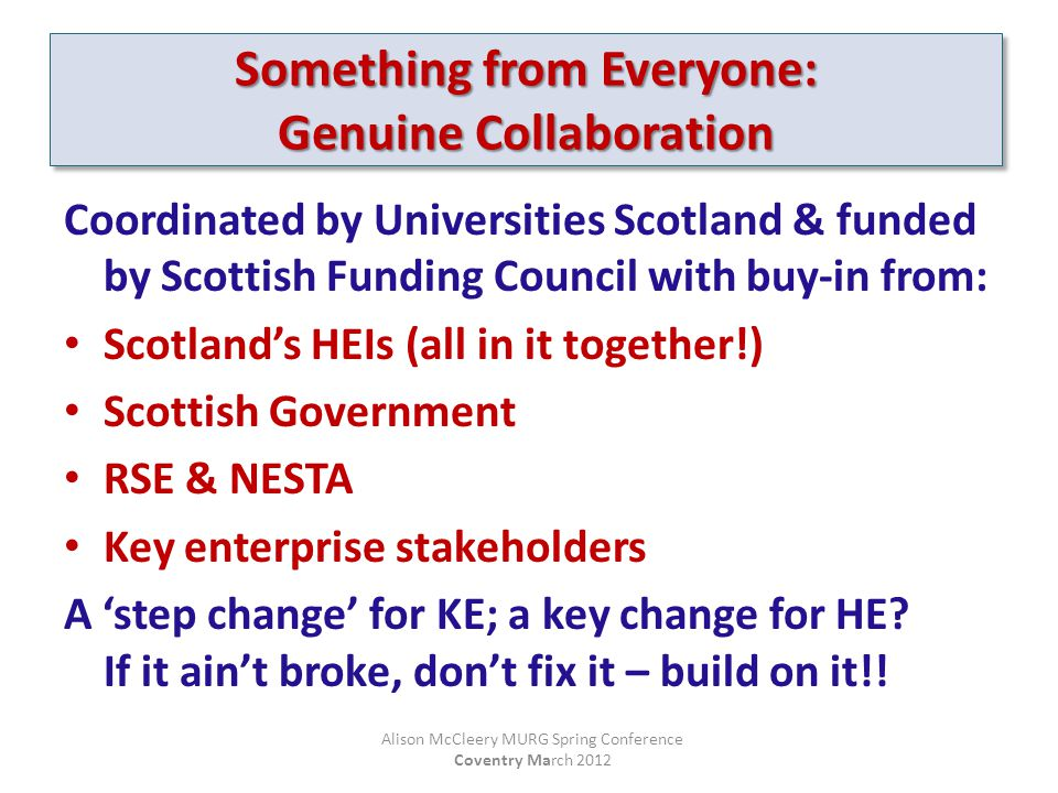 Coordinated by Universities Scotland & funded by Scottish Funding Council with buy-in from: Scotland's HEIs (all in it together!) Scottish Government RSE & NESTA Key enterprise stakeholders A 'step change' for KE; a key change for HE.