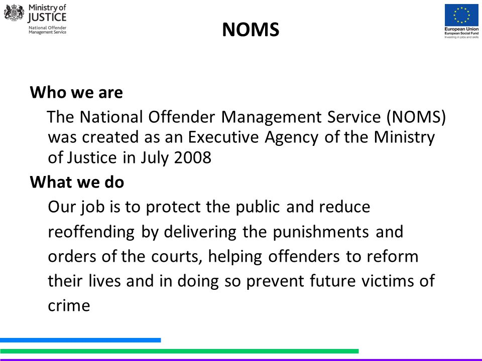 NOMS Who we are The National Offender Management Service (NOMS) was created as an Executive Agency of the Ministry of Justice in July 2008 What we do