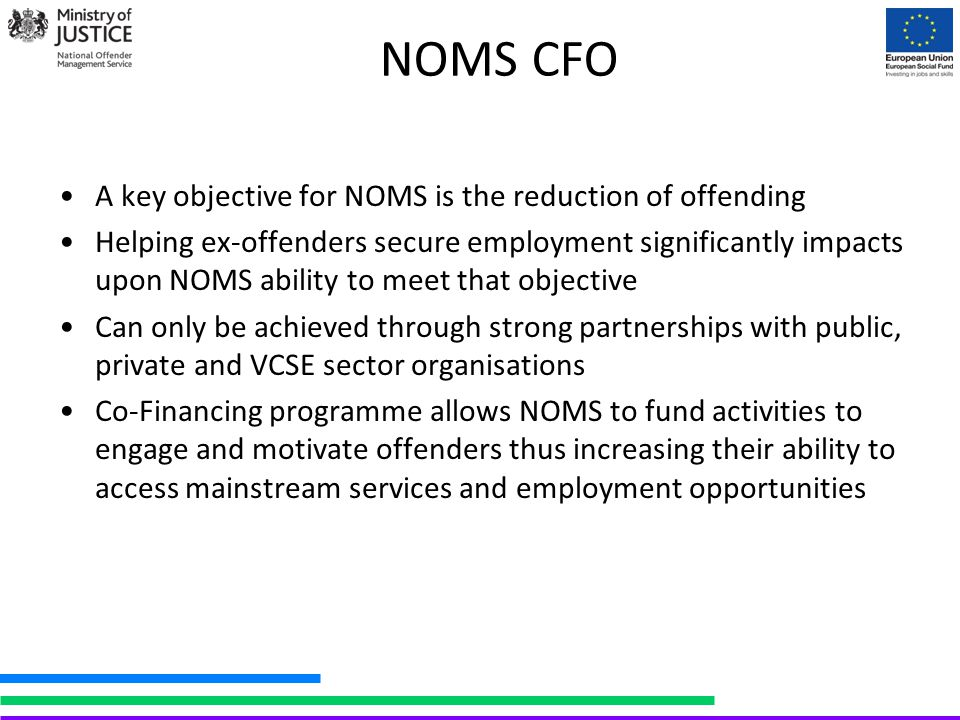 NOMS CFO A key objective for NOMS is the reduction of offending Helping ex-offenders secure employment significantly impacts upon NOMS ability to meet