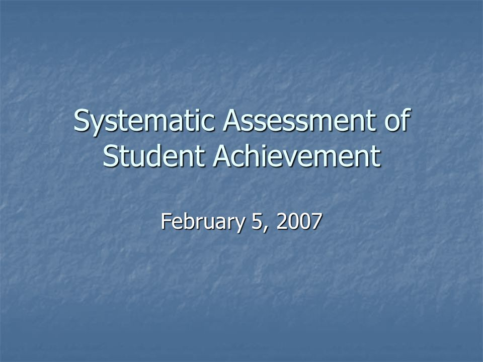 Systematic Assessment of Student Achievement February 5, 2007