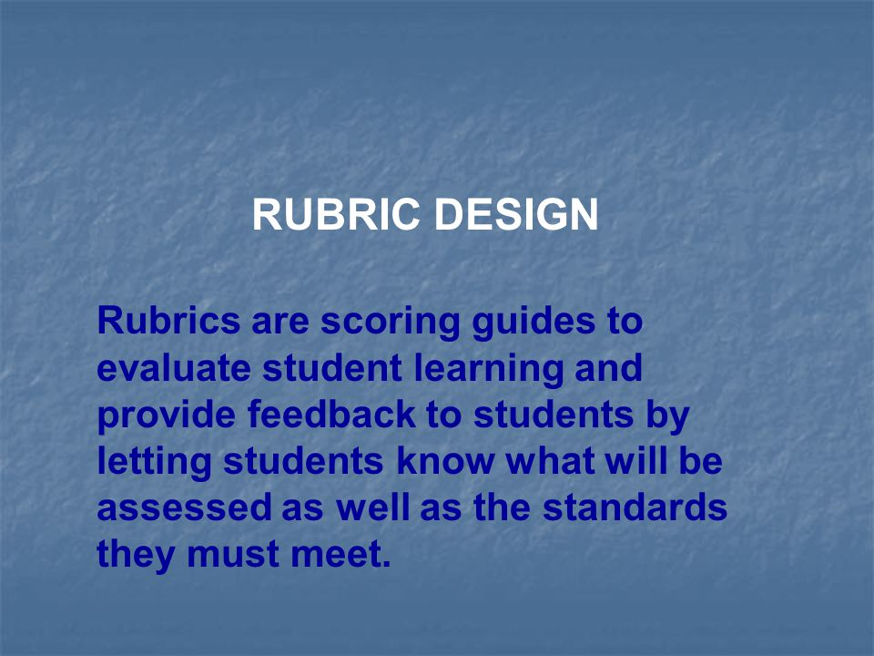 RUBRIC DESIGN Rubrics are scoring guides to evaluate student learning and provide feedback to students by letting students know what will be assessed