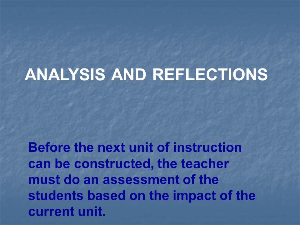 ANALYSIS AND REFLECTIONS Before the next unit of instruction can be constructed, the teacher must do an assessment of the students based on the impact