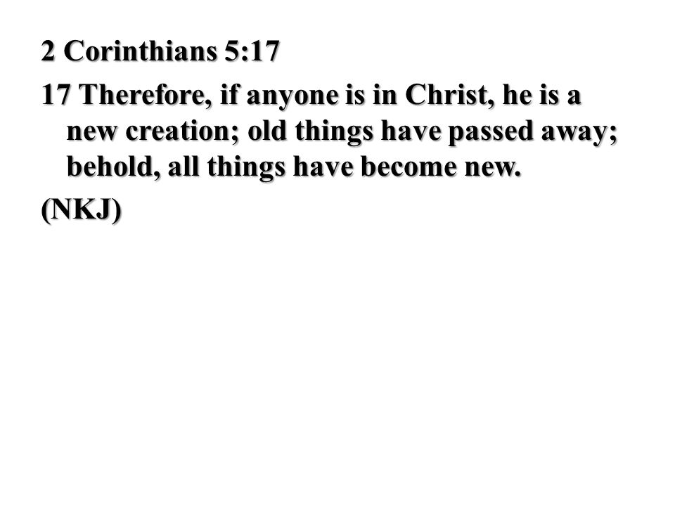 2 Corinthians 5:17 17 Therefore, if anyone is in Christ, he is a new creation; old things have passed away; behold, all things have become new. (NKJ)