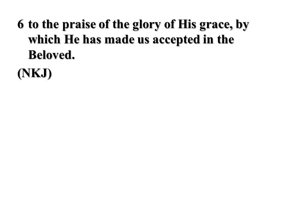 6to the praise of the glory of His grace, by which He has made us accepted in the Beloved. (NKJ)