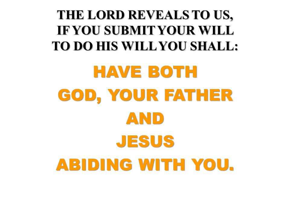THE LORD REVEALS TO US, IF YOU SUBMIT YOUR WILL TO DO HIS WILL YOU SHALL: HAVE BOTH GOD, YOUR FATHER ANDJESUS ABIDING WITH YOU.