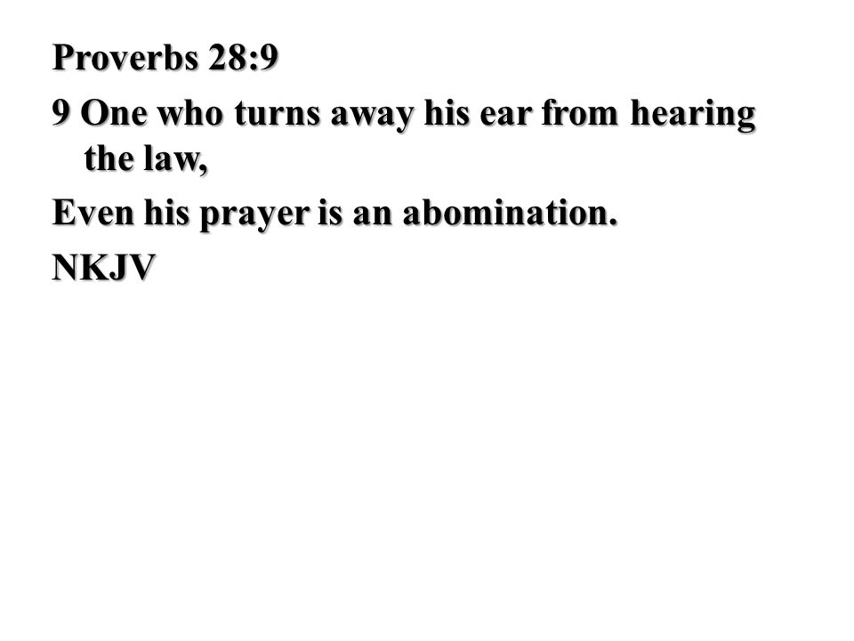 Proverbs 28:9 9 One who turns away his ear from hearing the law, Even his prayer is an abomination. NKJV