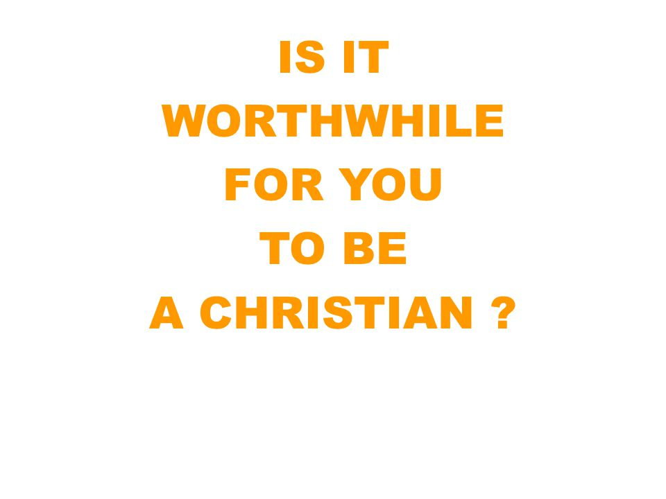 IS IT WORTHWHILE FOR YOU TO BE A CHRISTIAN ?