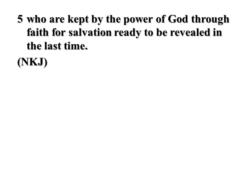 5who are kept by the power of God through faith for salvation ready to be revealed in the last time. (NKJ)