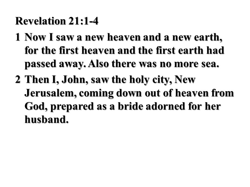 Revelation 21:1-4 1Now I saw a new heaven and a new earth, for the first heaven and the first earth had passed away. Also there was no more sea. 2Then