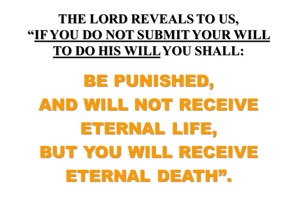 "THE LORD REVEALS TO US, ""IF YOU DO NOT SUBMIT YOUR WILL TO DO HIS WILL YOU SHALL: BE PUNISHED, AND WILL NOT RECEIVE ETERNAL LIFE, BUT YOU WILL RECEIVE"