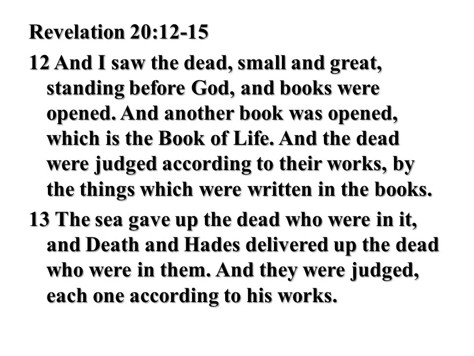 Revelation 20:12-15 12 And I saw the dead, small and great, standing before God, and books were opened. And another book was opened, which is the Book