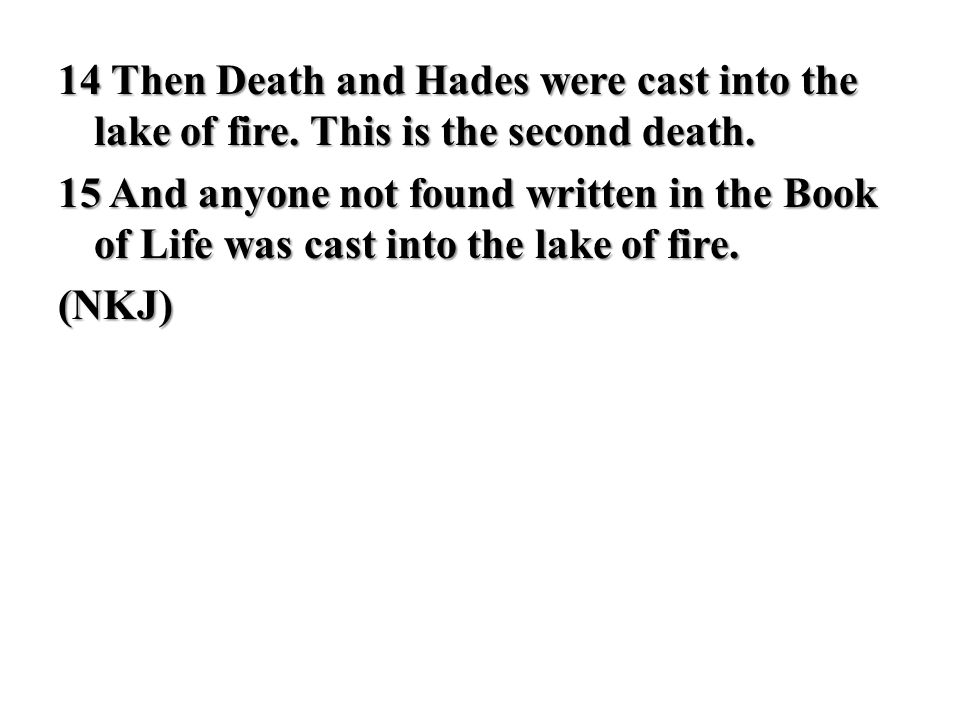 14 Then Death and Hades were cast into the lake of fire. This is the second death. 15 And anyone not found written in the Book of Life was cast into t
