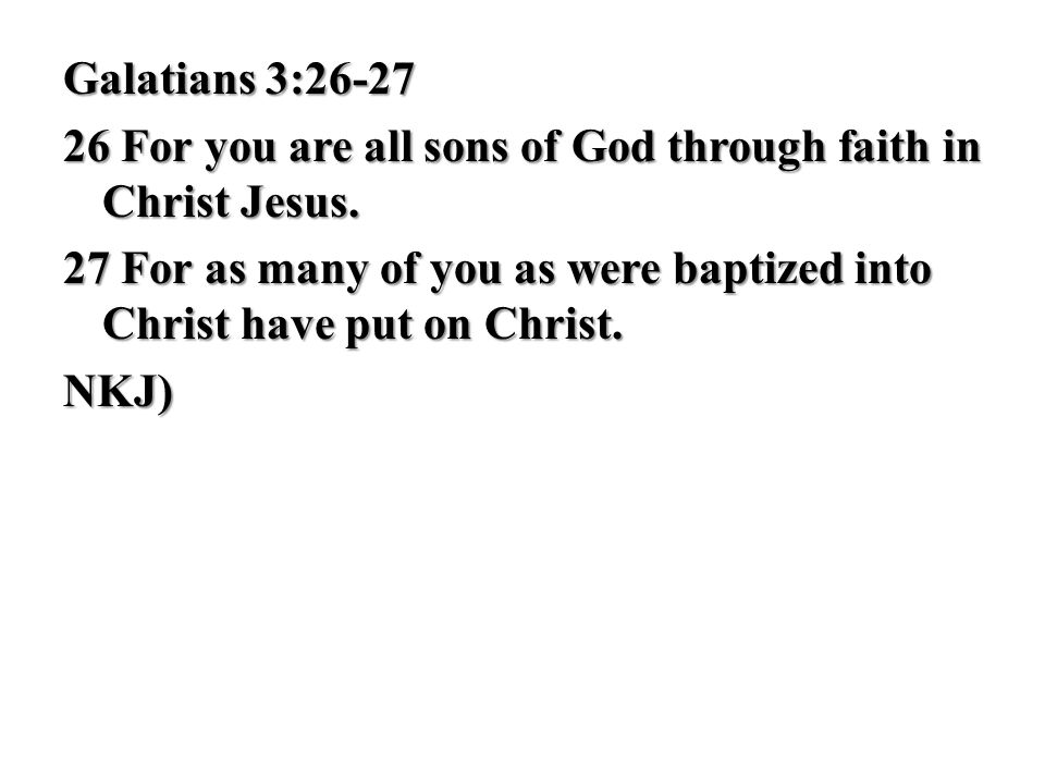 Galatians 3:26-27 26 For you are all sons of God through faith in Christ Jesus. 27 For as many of you as were baptized into Christ have put on Christ.