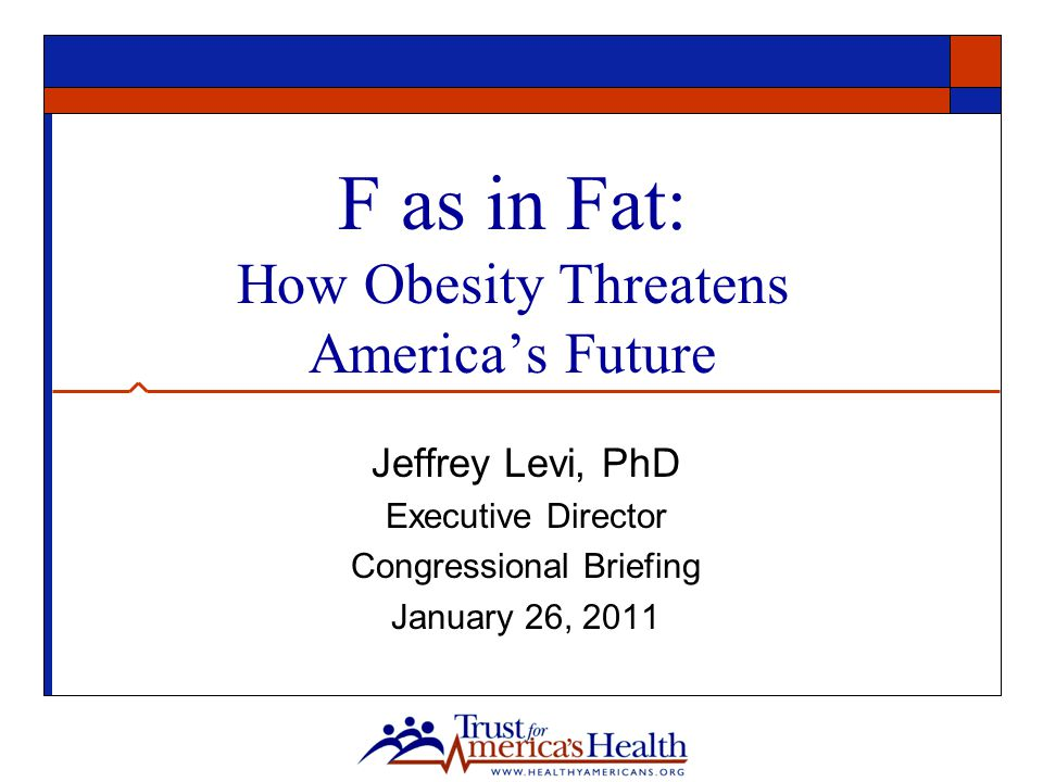 F as in Fat: How Obesity Threatens America's Future Jeffrey Levi, PhD Executive Director Congressional Briefing January 26, 2011