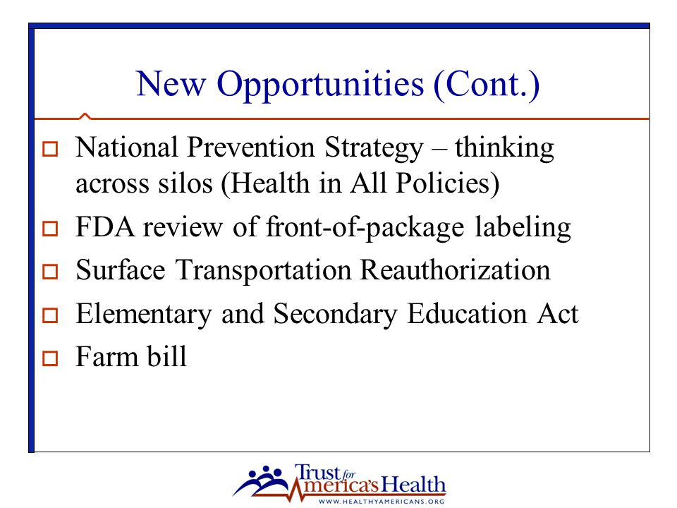 New Opportunities (Cont.)  National Prevention Strategy – thinking across silos (Health in All Policies)  FDA review of front-of-package labeling  Surface Transportation Reauthorization  Elementary and Secondary Education Act  Farm bill