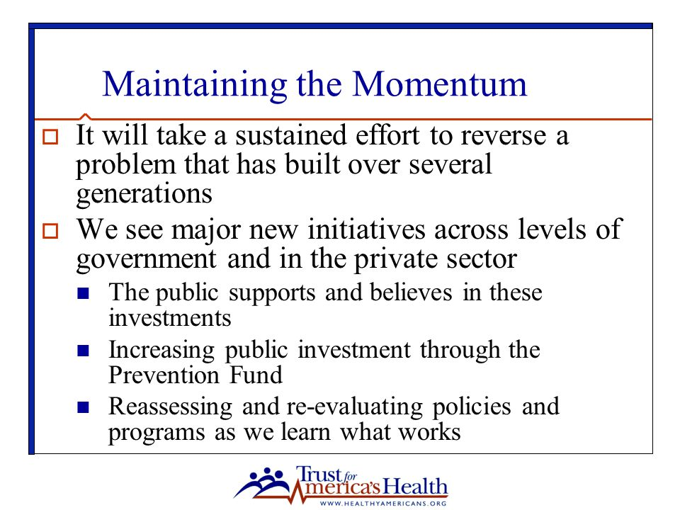 Maintaining the Momentum  It will take a sustained effort to reverse a problem that has built over several generations  We see major new initiatives across levels of government and in the private sector The public supports and believes in these investments Increasing public investment through the Prevention Fund Reassessing and re-evaluating policies and programs as we learn what works