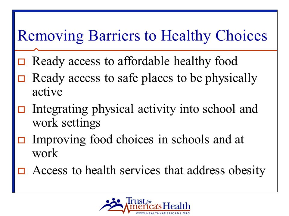 Removing Barriers to Healthy Choices  Ready access to affordable healthy food  Ready access to safe places to be physically active  Integrating physical activity into school and work settings  Improving food choices in schools and at work  Access to health services that address obesity