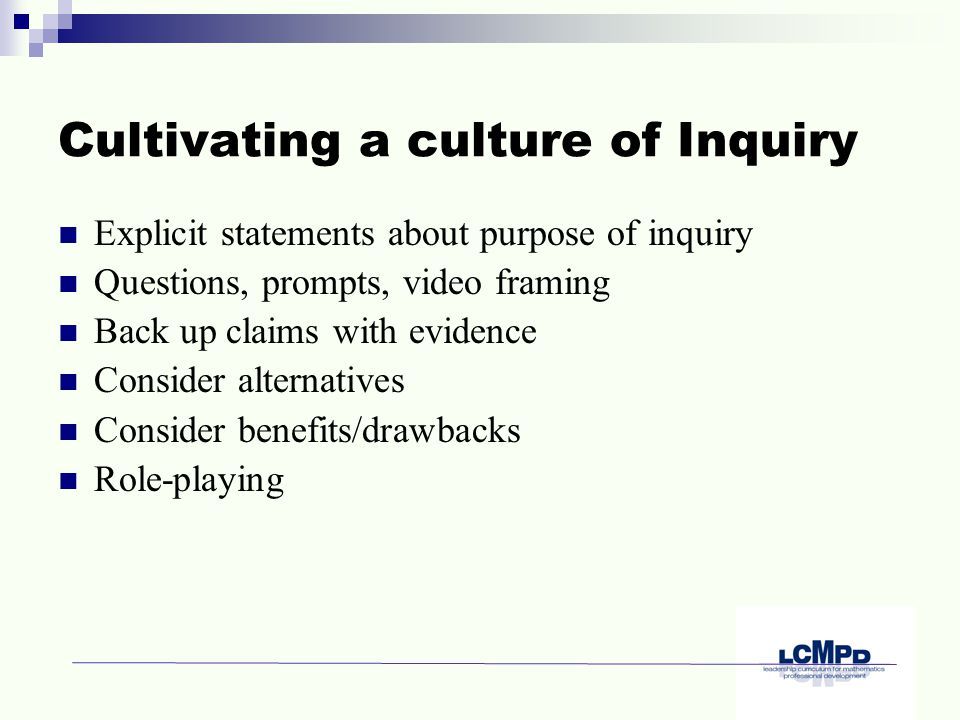 Cultivating a culture of Inquiry Explicit statements about purpose of inquiry Questions, prompts, video framing Back up claims with evidence Consider alternatives Consider benefits/drawbacks Role-playing