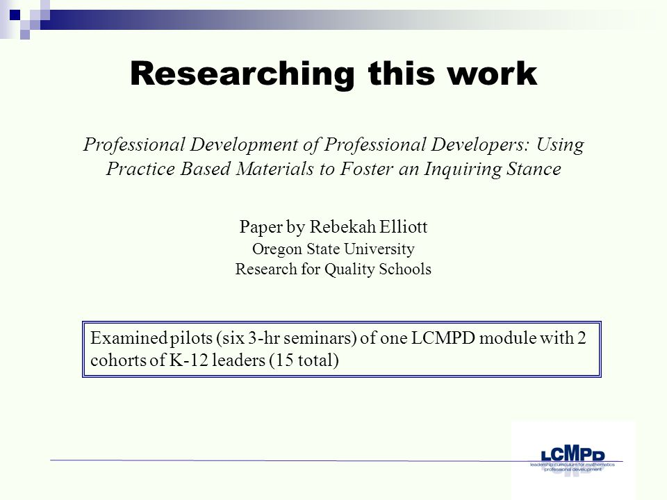 Professional Development of Professional Developers: Using Practice Based Materials to Foster an Inquiring Stance Researching this work Paper by Rebekah Elliott Oregon State University Research for Quality Schools Examined pilots (six 3-hr seminars) of one LCMPD module with 2 cohorts of K-12 leaders (15 total)