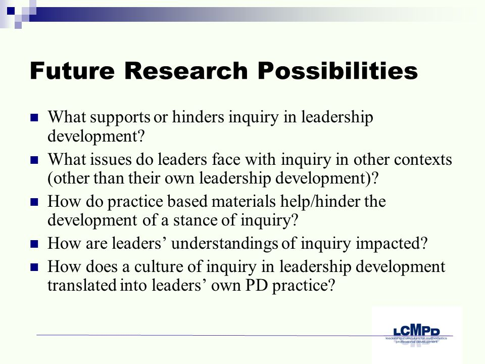Future Research Possibilities What supports or hinders inquiry in leadership development.