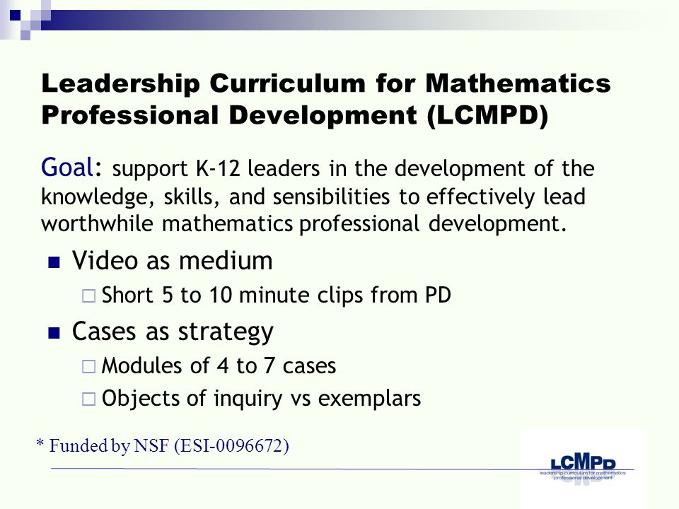Leadership Curriculum for Mathematics Professional Development (LCMPD) Video as medium  Short 5 to 10 minute clips from PD Cases as strategy  Modules of 4 to 7 cases  Objects of inquiry vs exemplars Goal: support K-12 leaders in the development of the knowledge, skills, and sensibilities to effectively lead worthwhile mathematics professional development.