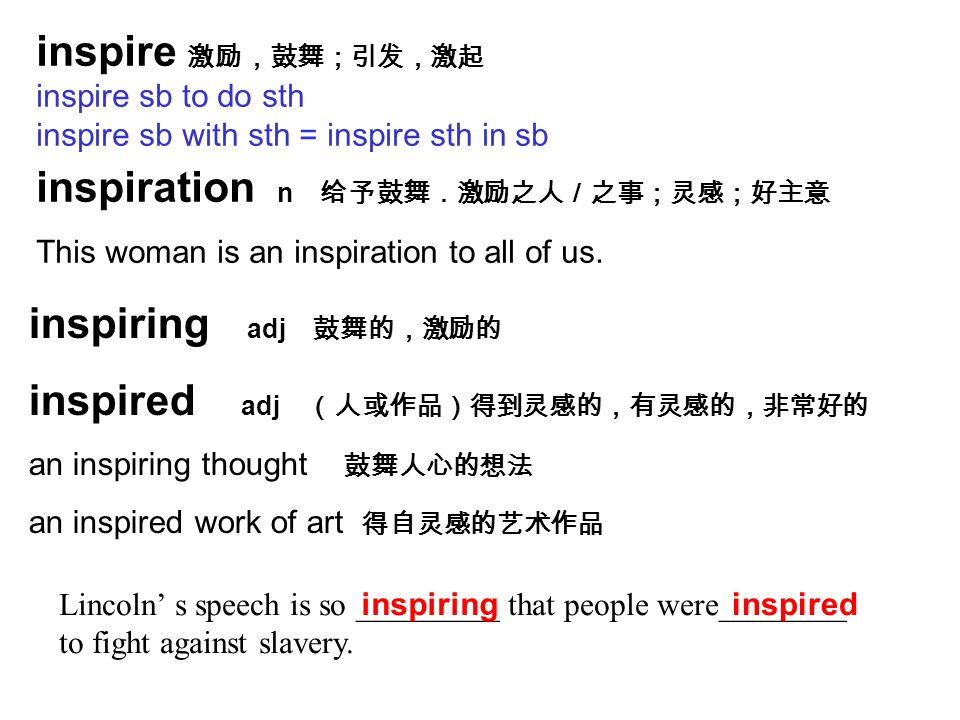 inspire 激励,鼓舞;引发,激起 inspire sb to do sth inspire sb with sth = inspire sth in sb inspiration n 给予鼓舞.激励之人/之事;灵感;好主意 This woman is an inspiration to all of us.