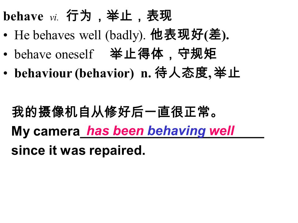 behave vi. 行为,举止,表现 He behaves well (badly). 他表现好 ( 差 ).