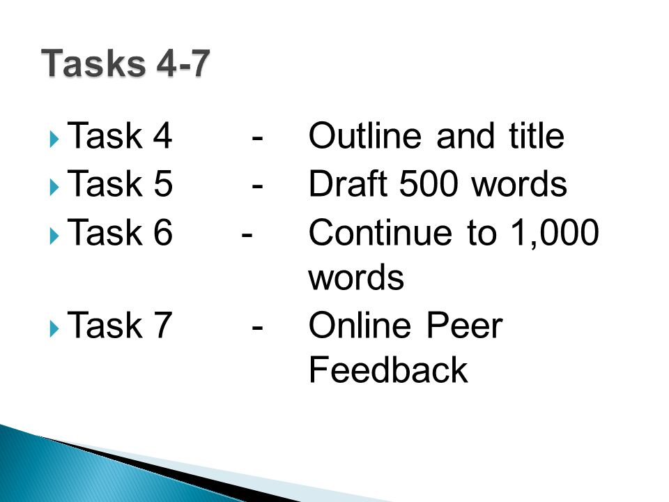  Task 4 - Outline and title  Task 5 - Draft 500 words  Task 6 - Continue to 1,000 words  Task 7 - Online Peer Feedback