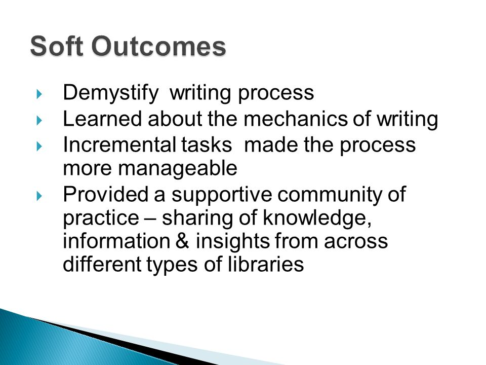  Demystify writing process  Learned about the mechanics of writing  Incremental tasks made the process more manageable  Provided a supportive community of practice – sharing of knowledge, information & insights from across different types of libraries