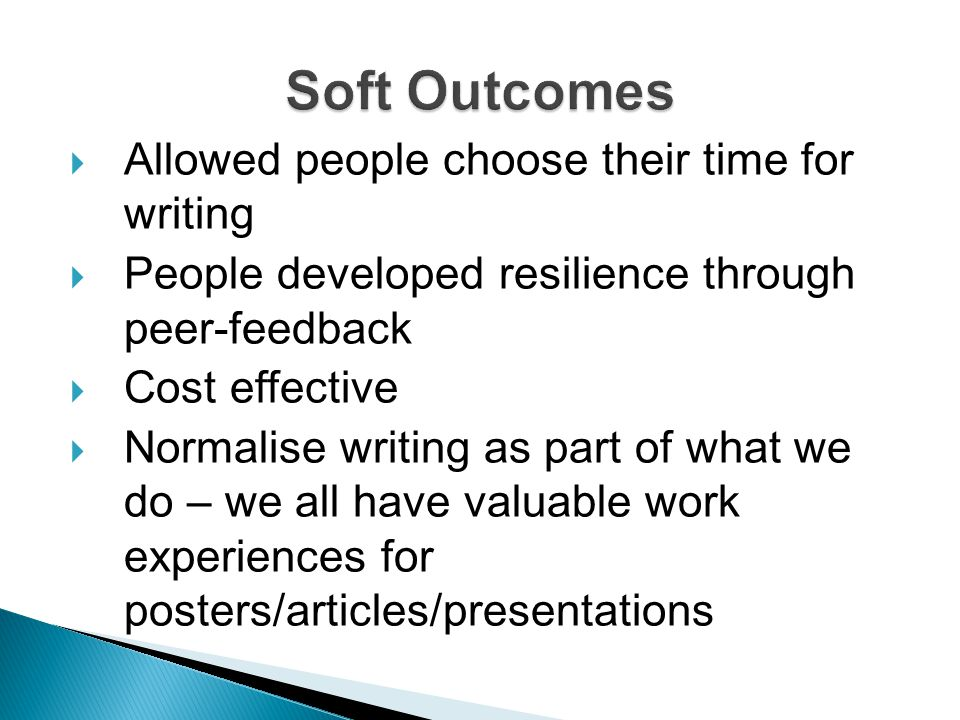  Allowed people choose their time for writing  People developed resilience through peer-feedback  Cost effective  Normalise writing as part of what we do – we all have valuable work experiences for posters/articles/presentations