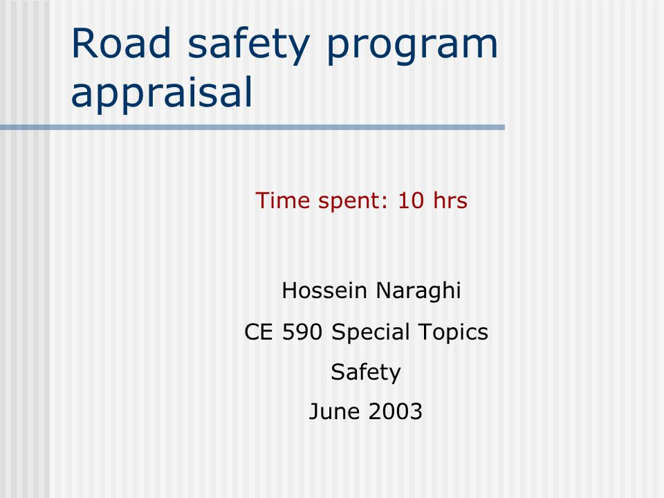 Road safety program appraisal Hossein Naraghi CE 590 Special Topics Safety June 2003 Time spent: 10 hrs