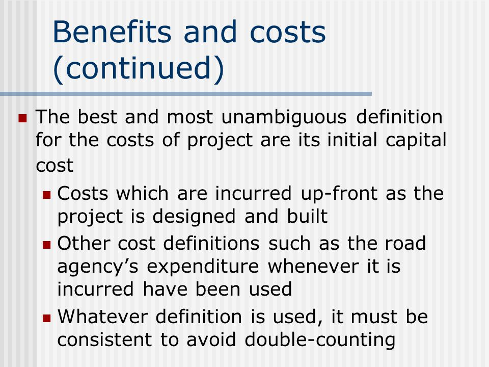 Benefits and costs (continued) The best and most unambiguous definition for the costs of project are its initial capital cost Costs which are incurred up-front as the project is designed and built Other cost definitions such as the road agency's expenditure whenever it is incurred have been used Whatever definition is used, it must be consistent to avoid double-counting