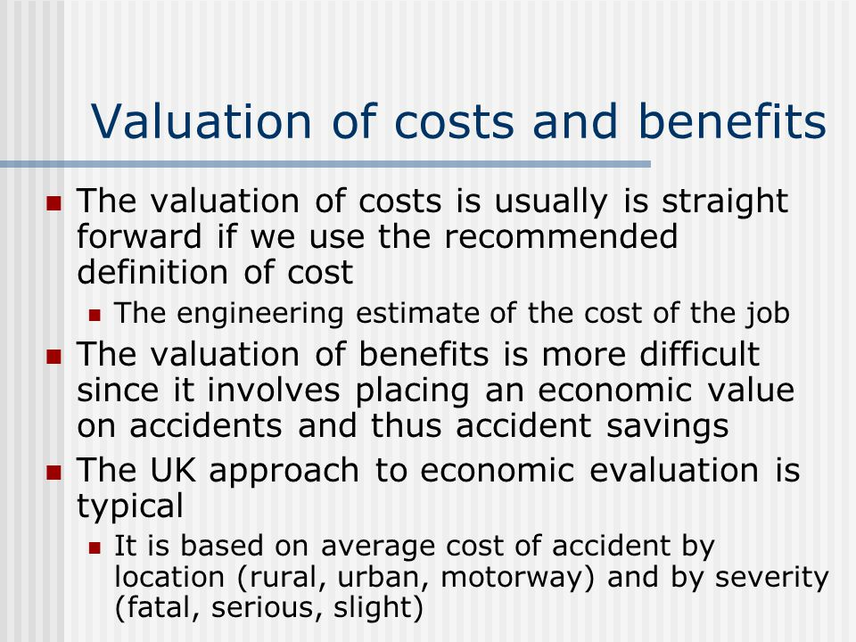 Valuation of costs and benefits The valuation of costs is usually is straight forward if we use the recommended definition of cost The engineering estimate of the cost of the job The valuation of benefits is more difficult since it involves placing an economic value on accidents and thus accident savings The UK approach to economic evaluation is typical It is based on average cost of accident by location (rural, urban, motorway) and by severity (fatal, serious, slight)
