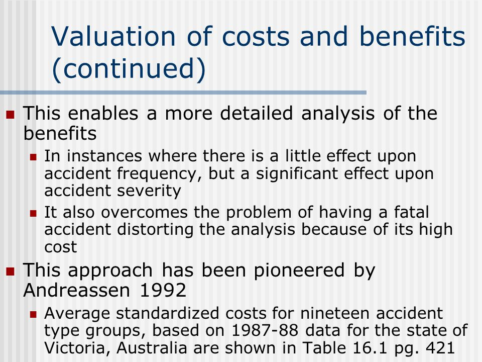 Valuation of costs and benefits (continued) This enables a more detailed analysis of the benefits In instances where there is a little effect upon accident frequency, but a significant effect upon accident severity It also overcomes the problem of having a fatal accident distorting the analysis because of its high cost This approach has been pioneered by Andreassen 1992 Average standardized costs for nineteen accident type groups, based on 1987-88 data for the state of Victoria, Australia are shown in Table 16.1 pg.
