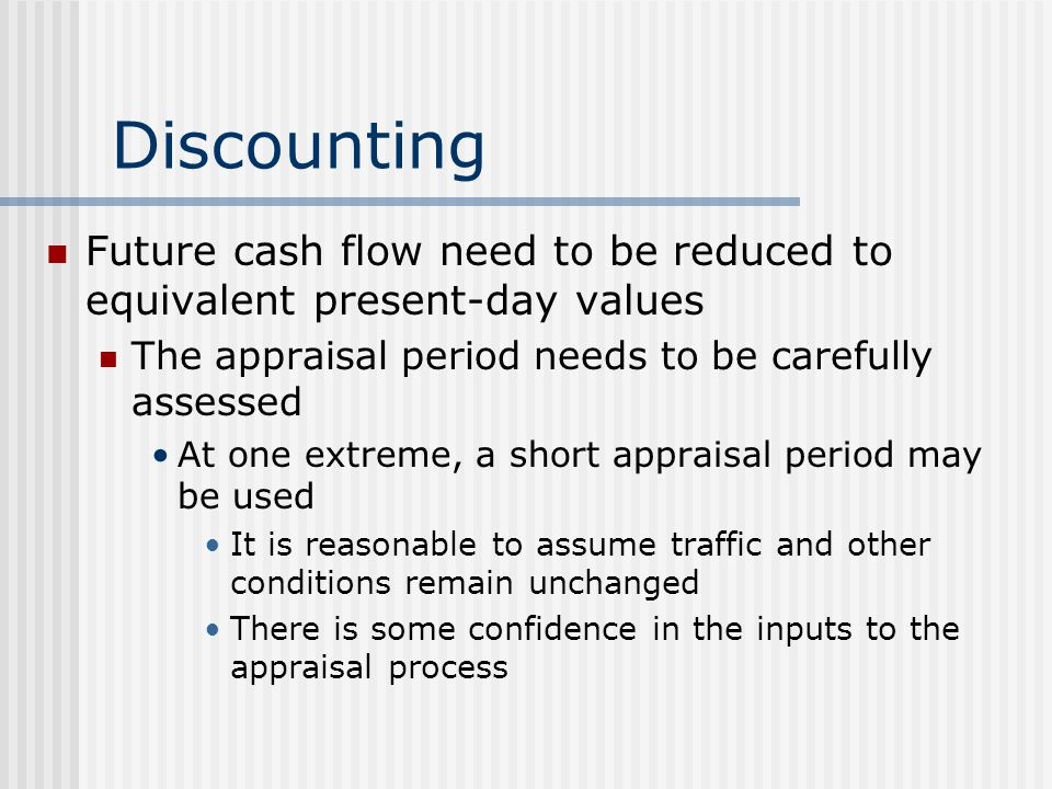 Discounting Future cash flow need to be reduced to equivalent present-day values The appraisal period needs to be carefully assessed At one extreme, a short appraisal period may be used It is reasonable to assume traffic and other conditions remain unchanged There is some confidence in the inputs to the appraisal process