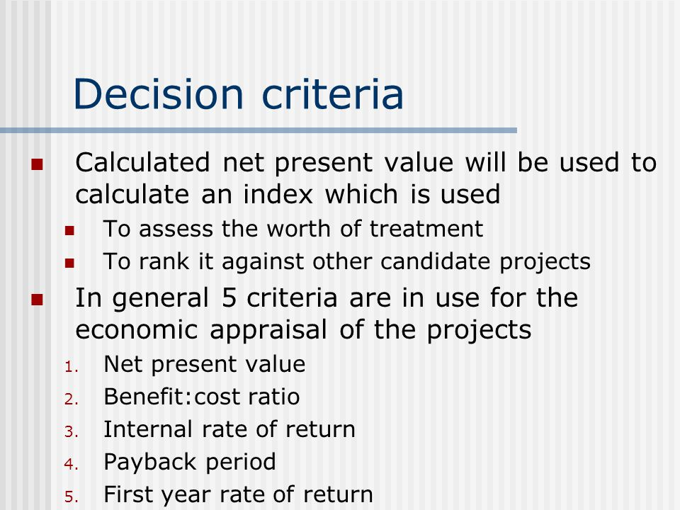 Decision criteria Calculated net present value will be used to calculate an index which is used To assess the worth of treatment To rank it against other candidate projects In general 5 criteria are in use for the economic appraisal of the projects 1.