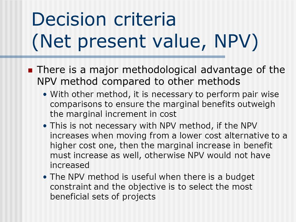 Decision criteria (Net present value, NPV) There is a major methodological advantage of the NPV method compared to other methods With other method, it is necessary to perform pair wise comparisons to ensure the marginal benefits outweigh the marginal increment in cost This is not necessary with NPV method, if the NPV increases when moving from a lower cost alternative to a higher cost one, then the marginal increase in benefit must increase as well, otherwise NPV would not have increased The NPV method is useful when there is a budget constraint and the objective is to select the most beneficial sets of projects