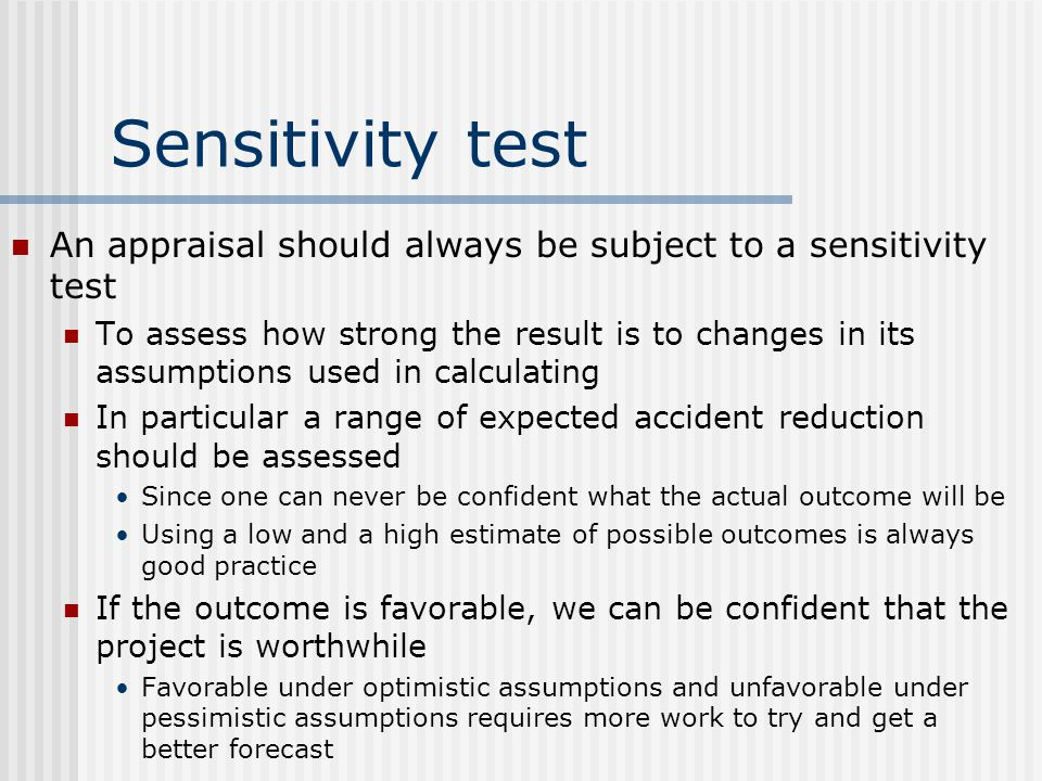 Sensitivity test An appraisal should always be subject to a sensitivity test To assess how strong the result is to changes in its assumptions used in calculating In particular a range of expected accident reduction should be assessed Since one can never be confident what the actual outcome will be Using a low and a high estimate of possible outcomes is always good practice If the outcome is favorable, we can be confident that the project is worthwhile Favorable under optimistic assumptions and unfavorable under pessimistic assumptions requires more work to try and get a better forecast