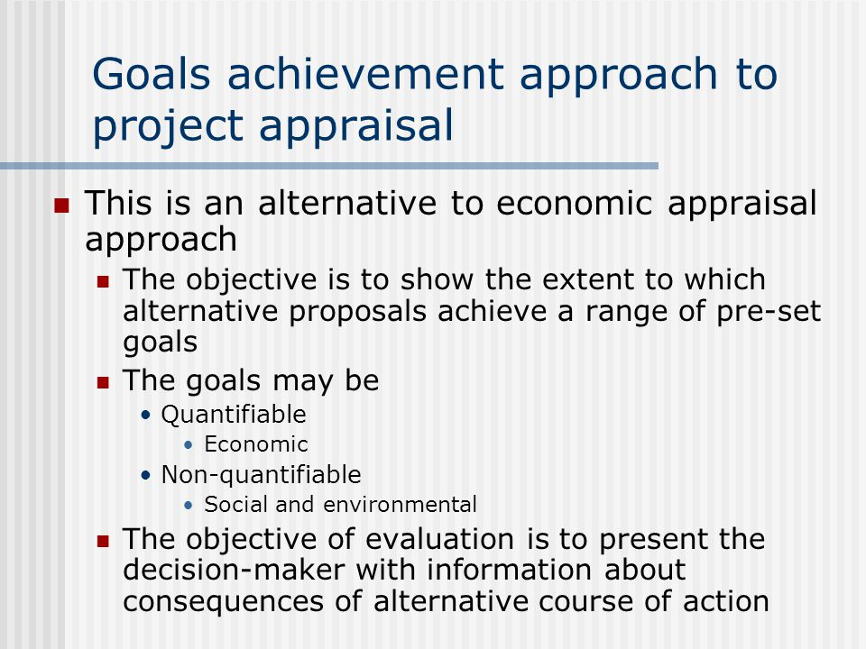 Goals achievement approach to project appraisal This is an alternative to economic appraisal approach The objective is to show the extent to which alternative proposals achieve a range of pre-set goals The goals may be Quantifiable Economic Non-quantifiable Social and environmental The objective of evaluation is to present the decision-maker with information about consequences of alternative course of action