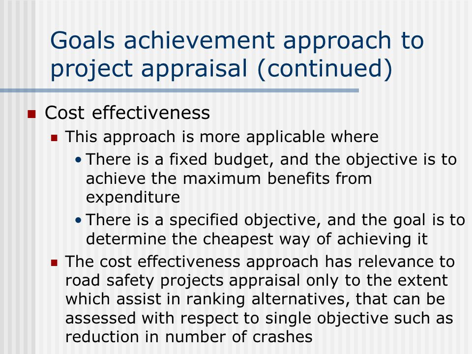 Cost effectiveness This approach is more applicable where There is a fixed budget, and the objective is to achieve the maximum benefits from expenditure There is a specified objective, and the goal is to determine the cheapest way of achieving it The cost effectiveness approach has relevance to road safety projects appraisal only to the extent which assist in ranking alternatives, that can be assessed with respect to single objective such as reduction in number of crashes Goals achievement approach to project appraisal (continued)