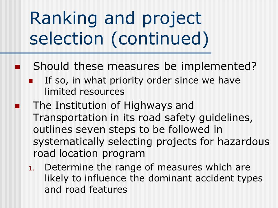 Valuation of costs and benefits (continued) The more powerful approach is based on the calculation of the average cost of particular accident types Since the analysis of hazardous road location relies upon the analysis of current accident pattern and the forecast of what will happen if particular remedial treatment is implemented, this method will help to evaluate the benefits of those treatments directly Knowing the accident type at any location, an estimate can be made of the effect on these accident types of proposed treatments