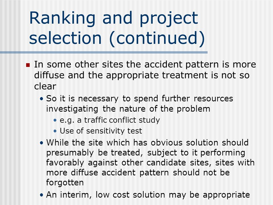 Ranking and project selection (continued) It becomes both possible and more common to perform a formal appraisal for the following reasons Governments are requiring road and safety agencies to show that investment in such projects is worthwhile Data to permit a more rigorous form of appraisal are becoming available