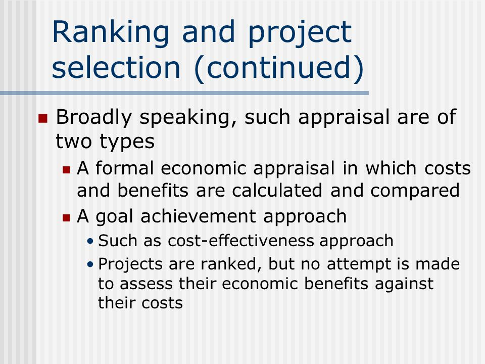 Ranking and project selection (continued) Broadly speaking, such appraisal are of two types A formal economic appraisal in which costs and benefits are calculated and compared A goal achievement approach Such as cost-effectiveness approach Projects are ranked, but no attempt is made to assess their economic benefits against their costs