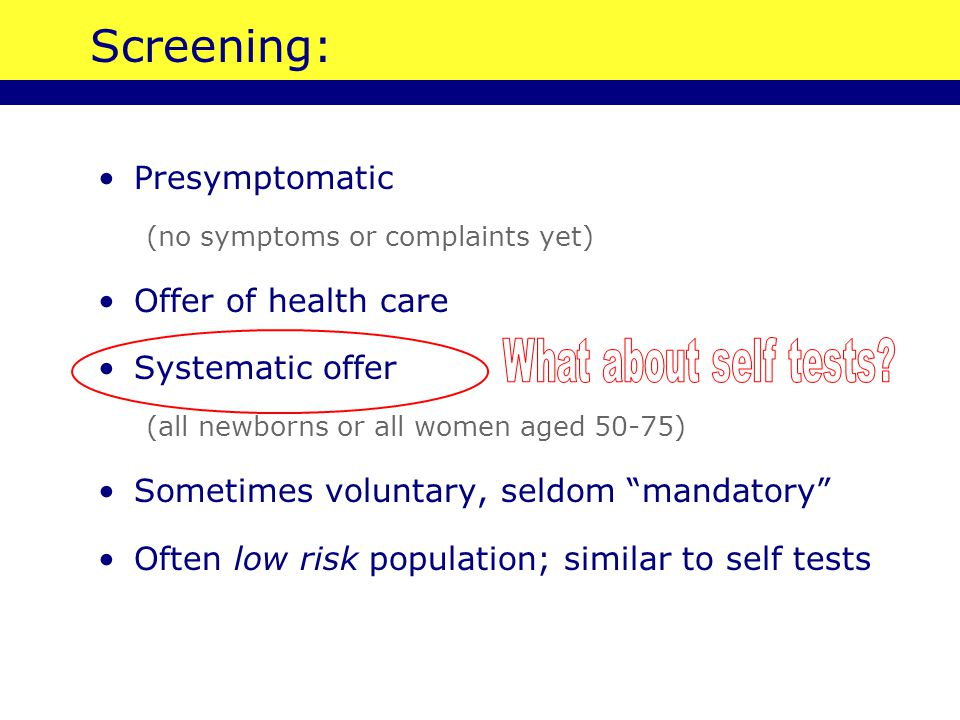 Screening: Presymptomatic (no symptoms or complaints yet) Offer of health care Systematic offer (all newborns or all women aged 50-75) Sometimes voluntary, seldom mandatory Often low risk population; similar to self tests