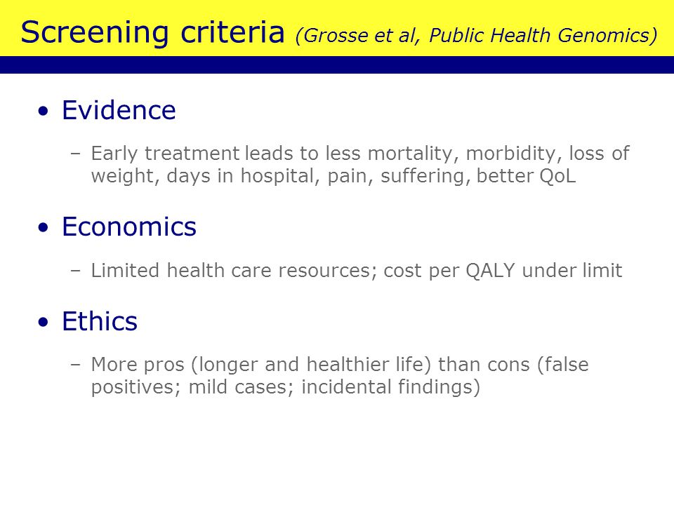 Screening criteria (Grosse et al, Public Health Genomics) Evidence –Early treatment leads to less mortality, morbidity, loss of weight, days in hospital, pain, suffering, better QoL Economics –Limited health care resources; cost per QALY under limit Ethics –More pros (longer and healthier life) than cons (false positives; mild cases; incidental findings)