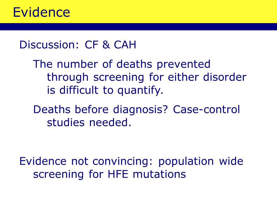 Evidence Discussion: CF & CAH The number of deaths prevented through screening for either disorder is difficult to quantify.