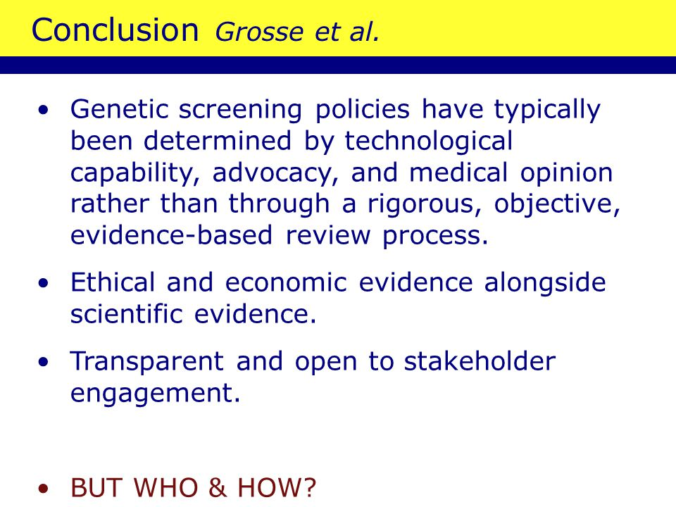 Conclusion Grosse et al. Genetic screening policies have typically been determined by technological capability, advocacy, and medical opinion rather t